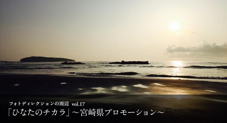 フォトディレクションの周辺 vol.17 - 「ひなたのチカラ」〜宮崎県プロモーション〜