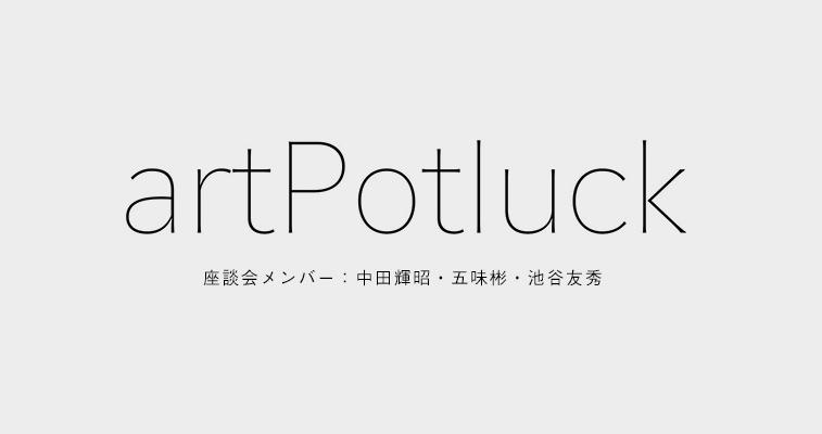 アーティストと、そしてアートを愛する人たちにとって、楽しく意味ある発信の場を作る。 - Art Potluck(アートポトラック)緊急座談会