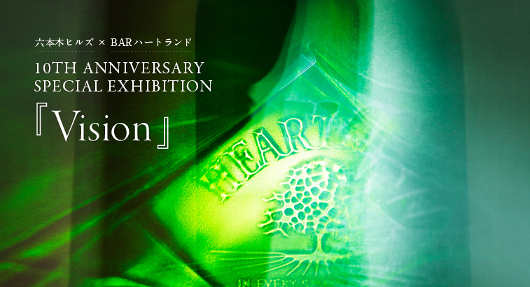 六本木ヒルズ×BAR ハートランド - 10TH ANNIVERSARY SPECIAL EXHIBITION「VISION」