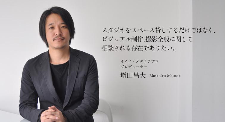 スタジオをスペース貸しするだけではなく、 ビジュアル制作、撮影全般に関して 相談される存在でありたい。 - 増田昌大