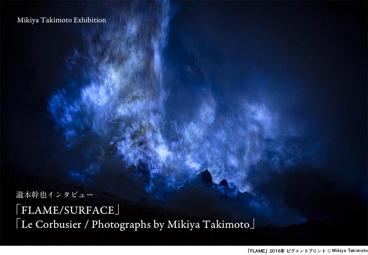 瀧本幹也インタビュー「FLAME/SURFACE」「Le Corbusier / Photographs by Mikiya Takimoto」 - 瀧本幹也